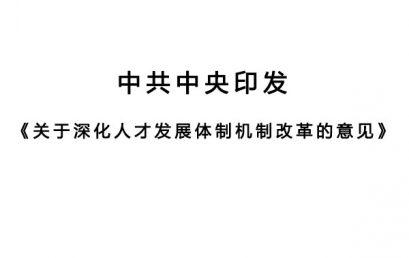 中共中央印发《关于深化人才发展体制机制改革的意见》